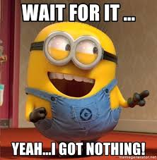 Wait for it ... Yeah...I got nothing! - dave le minion | Meme ...