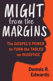 Might from the Margins: The Gospel's Power to Turn the Tables on Injustice:  Dennis R. Edwards: 9781513806013: Amazon.com: Books